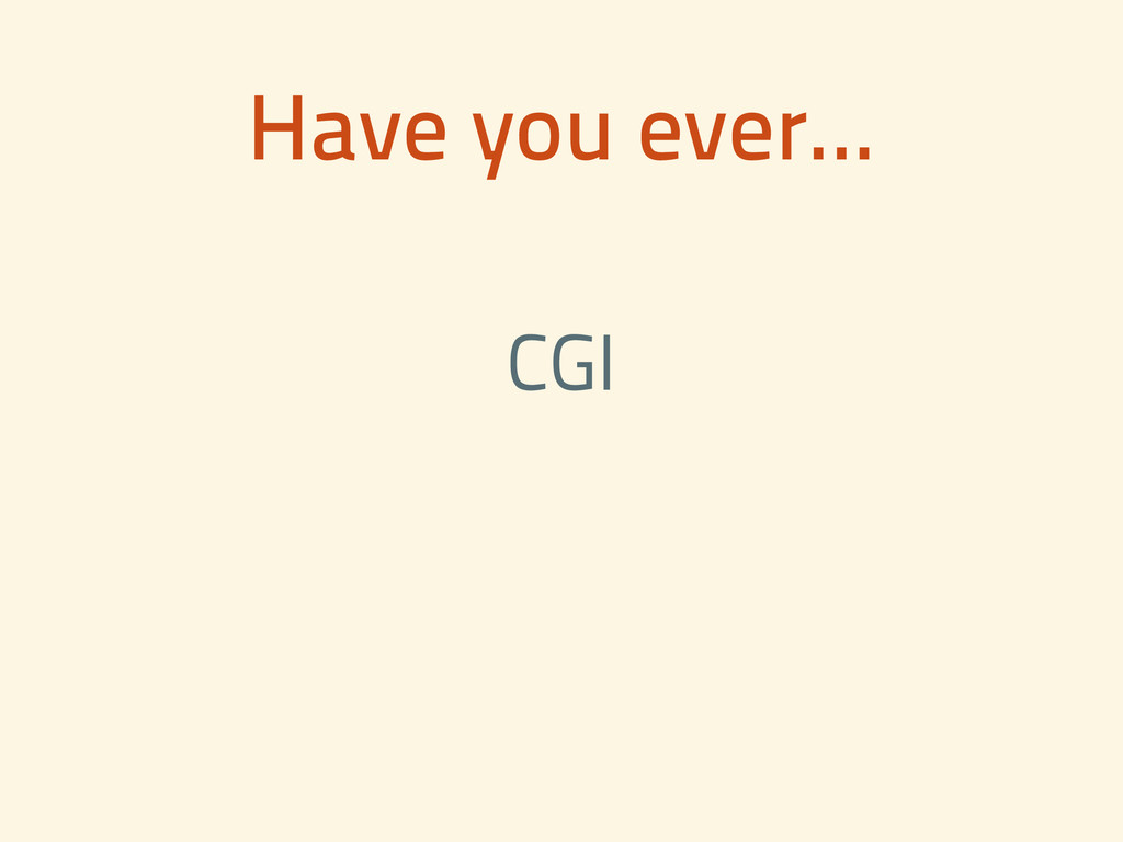 Have you ever... CGI