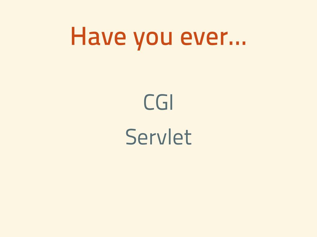 Have you ever... CGI Servlet