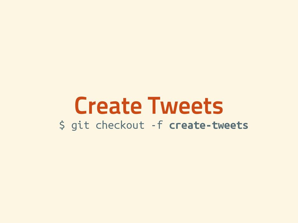 Create Tweets $ git checkout -f create-tweets