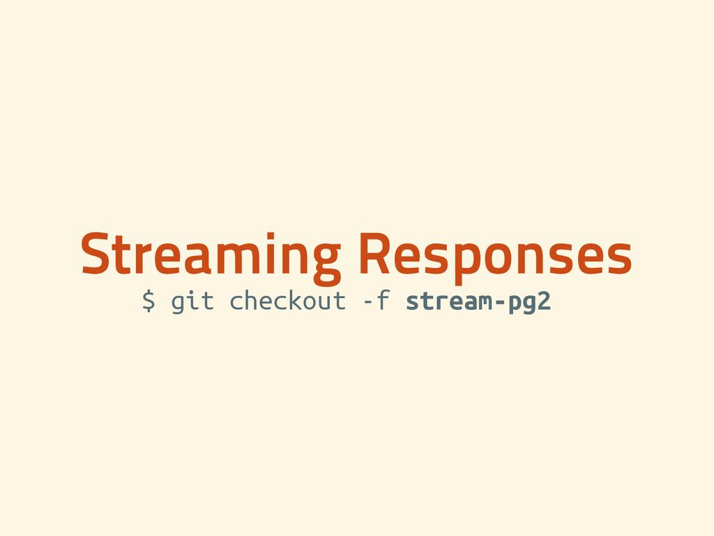 Streaming Responses $ git checkout -f stream-pg...