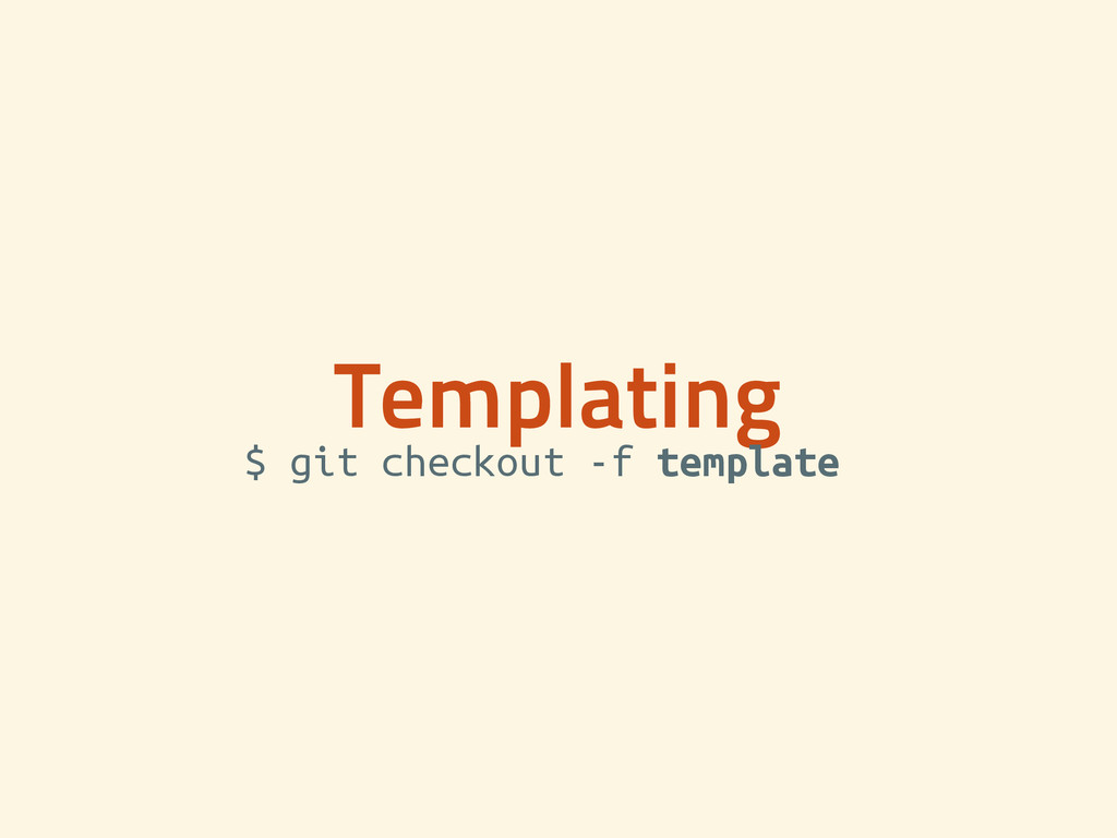 Templating $ git checkout -f template