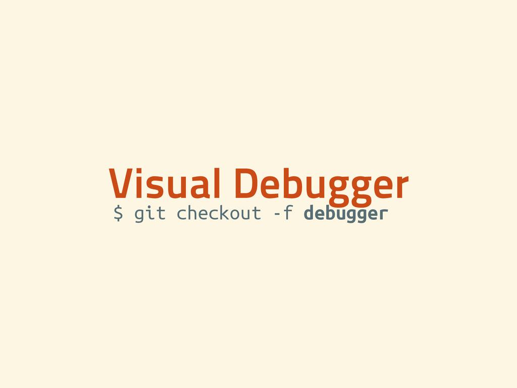 Visual Debugger $ git checkout -f debugger