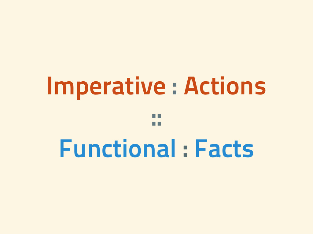 Imperative : Actions :: Functional : Facts