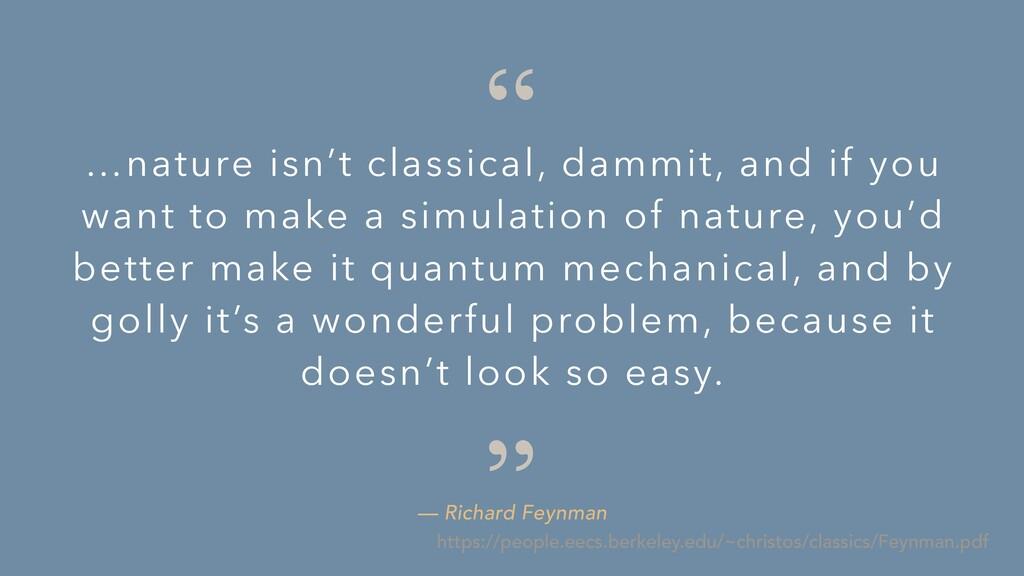 """ "" — Richard Feynman …nature isn't classical, ..."