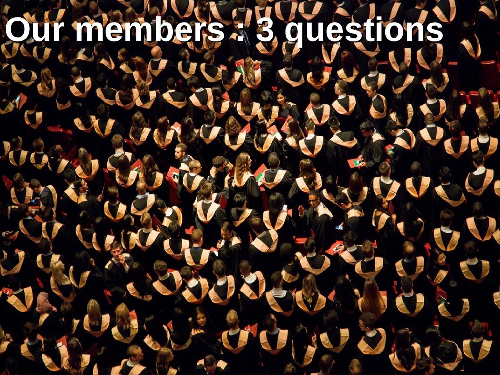 Our members : 3 questions Our members : 3 quest...