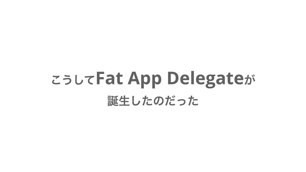 ͜͏ͯ͠Fat App Delegate͕ ੜͨ͠ͷͩͬͨ