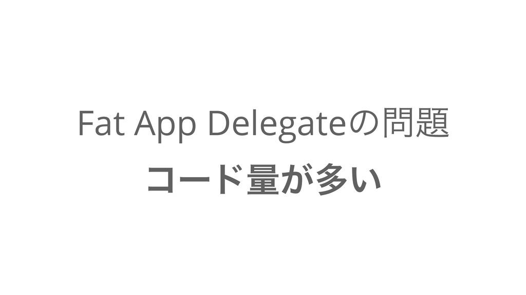Fat App Delegateͷ ίʔυྔ͕ଟ͍