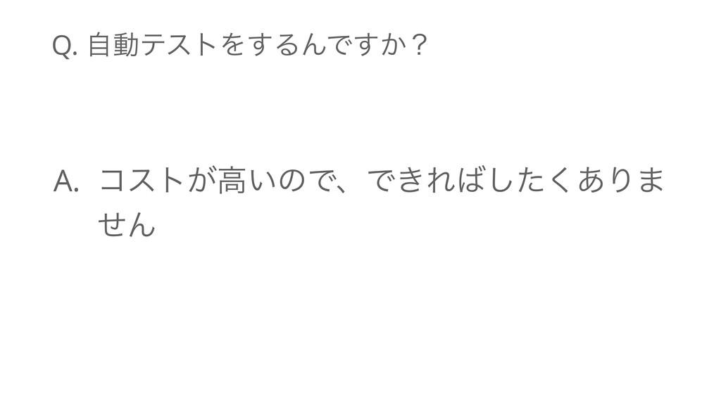 Q. ࣗಈςετΛ͢ΔΜͰ͔͢ʁ A. ίετ͕ߴ͍ͷͰɺͰ͖Εͨ͋͘͠Γ· ͤΜ