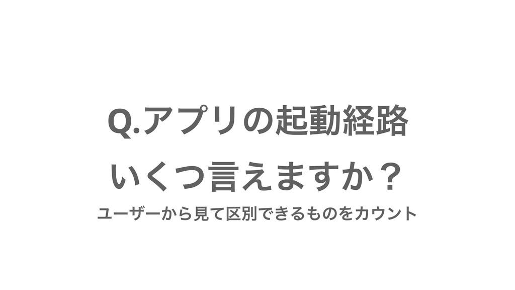Q.ΞϓϦͷىಈܦ࿏ ͍ͭ͘ݴ͑·͔͢ʁ Ϣʔβʔ͔Βݟͯ۠ผͰ͖ΔͷΛΧϯτ