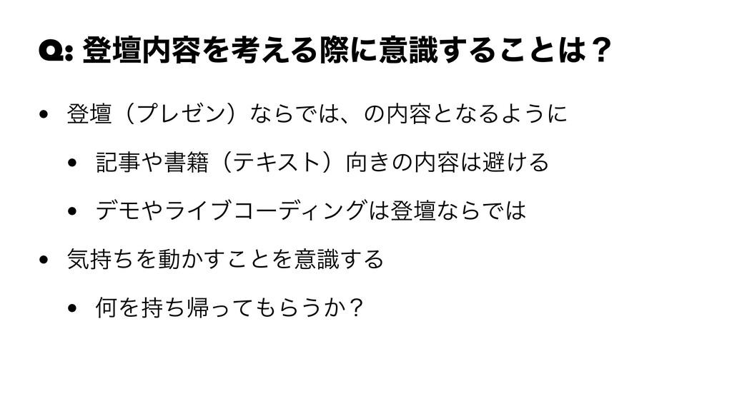 Q: ొஃ༰Λߟ͑Δࡍʹҙࣝ͢Δ͜ͱʁ • ొஃʢϓϨθϯʣͳΒͰɺͷ༰ͱͳΔΑ͏ʹ ...