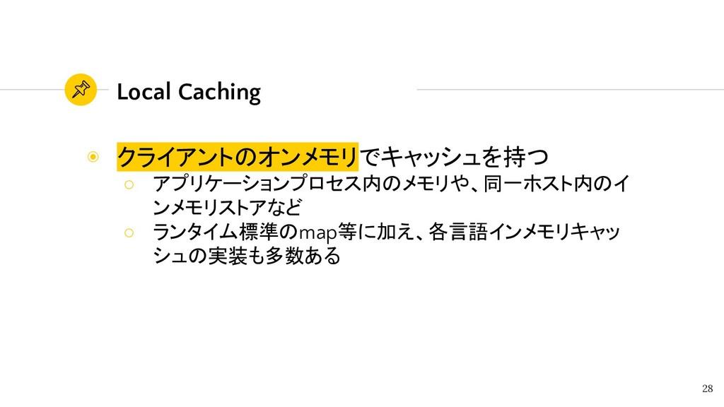 Local Caching ◉ クライアントのオンメモリでキャッシュを持つ ○ アプリケーショ...