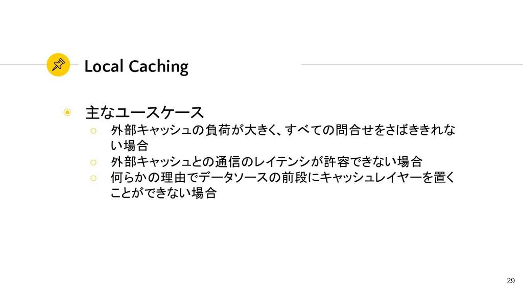 Local Caching ◉ 主なユースケース ○ 外部キャッシュの負荷が大きく、すべての問...