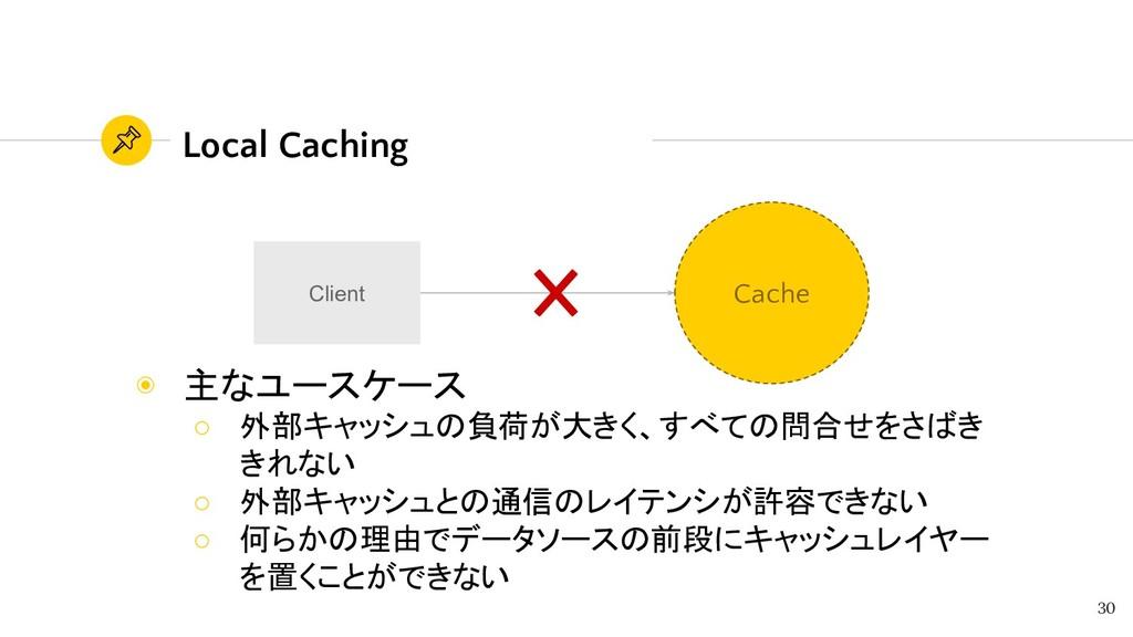 30 Client Cache Local Caching ◉ 主なユースケース ○ 外部キャ...