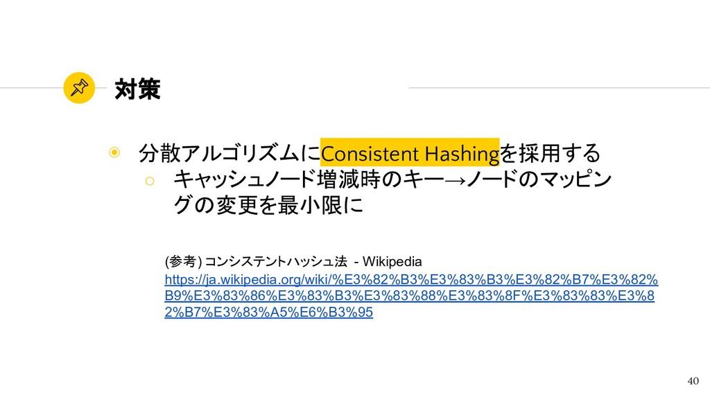 対策 ◉ 分散アルゴリズムにConsistent Hashingを採用する ○ キャッシュノー...