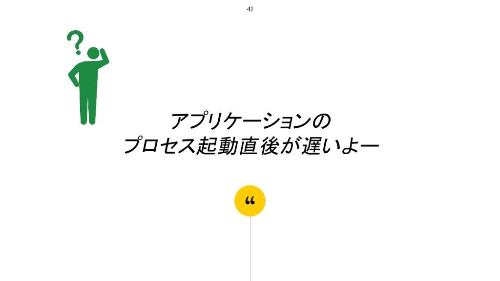 """"""" アプリケーションの プロセス起動直後が遅いよー 41"""