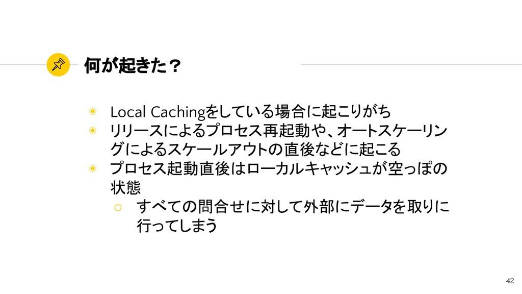 何が起きた? ◉ Local Cachingをしている場合に起こりがち ◉ リリースによるプロ...