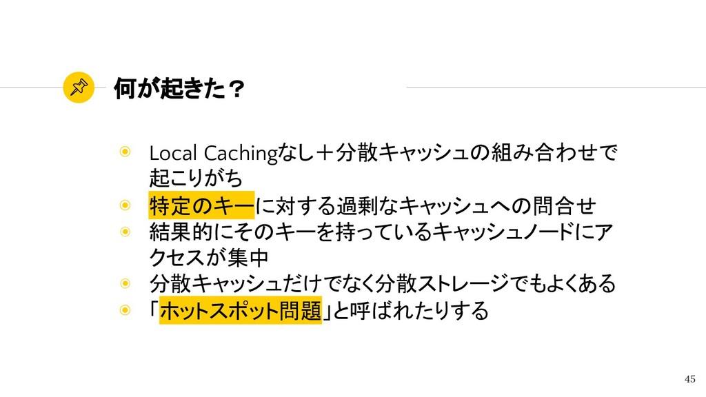 何が起きた? ◉ Local Cachingなし+分散キャッシュの組み合わせで 起こりがち ◉...