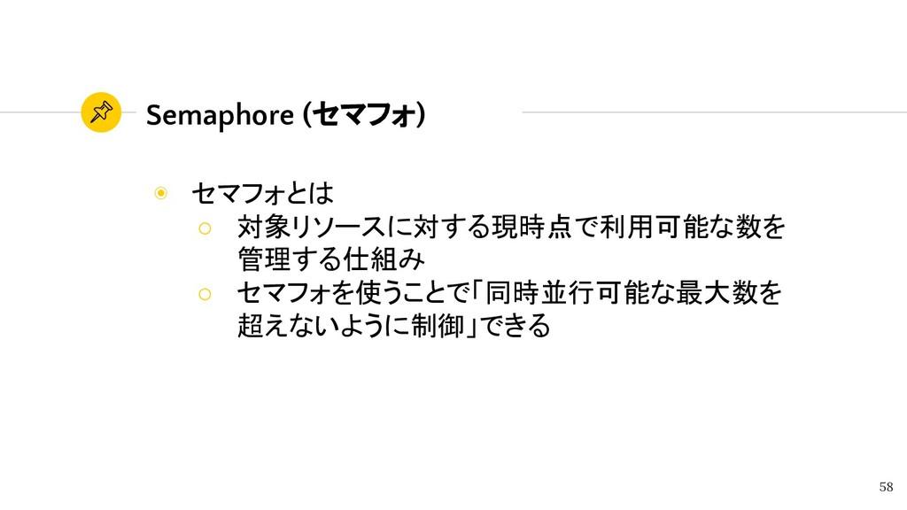 Semaphore (セマフォ) ◉ セマフォとは ○ 対象リソースに対する現時点で利用可能な...