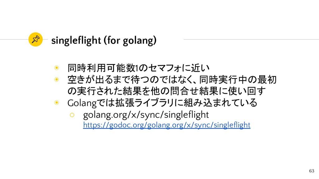 singleflight (for golang) 63 ◉ 同時利用可能数1のセマフォに近い...