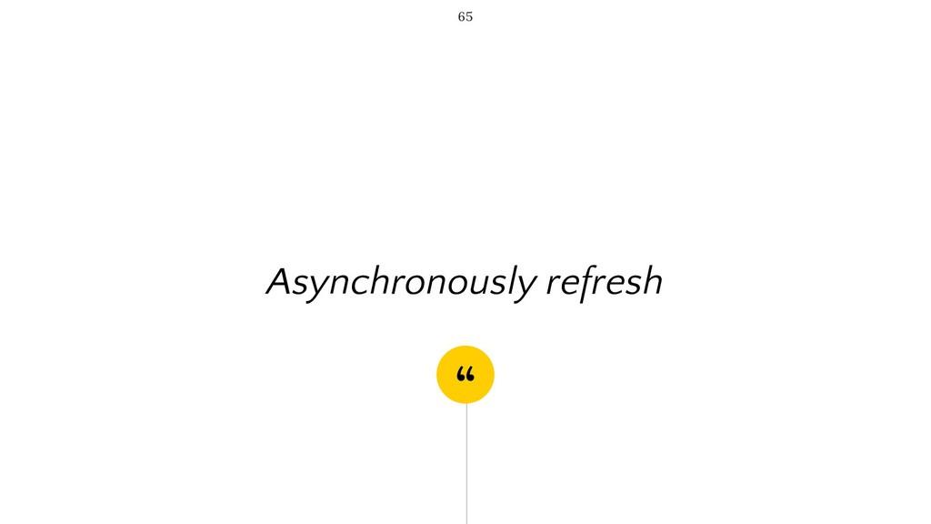 """ Asynchronously refresh 65"