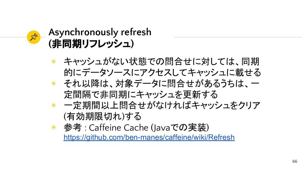 Asynchronously refresh (非同期リフレッシュ) 66 ◉ キャッシュがな...