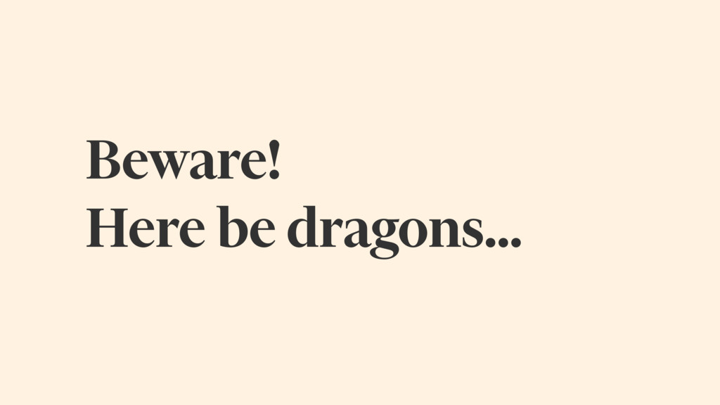 Beware! Here be dragons…