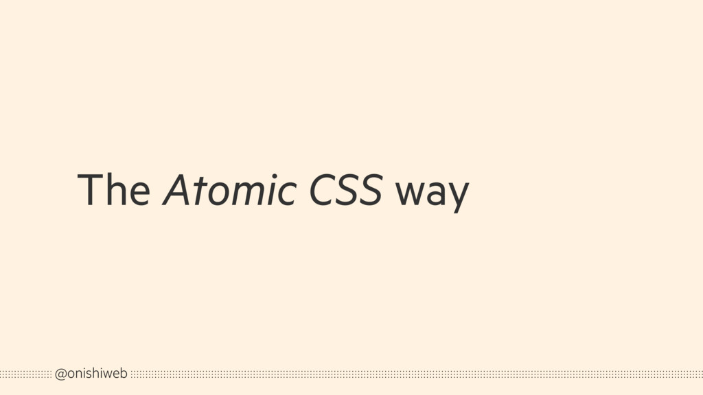 The Atomic CSS way @onishiweb