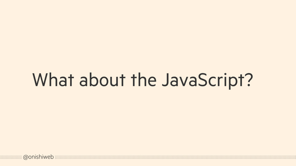 What about the JavaScript? @onishiweb