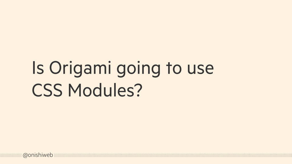 Is Origami going to use CSS Modules? @onishiweb