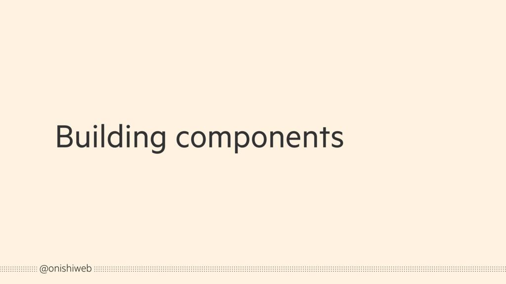 Building components @onishiweb