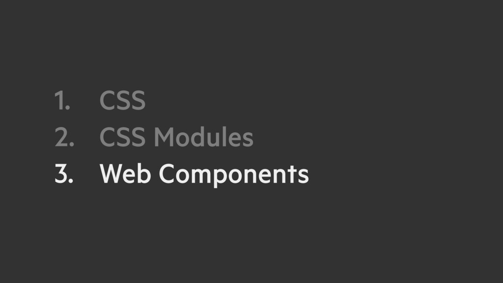 1. CSS 2. CSS Modules 3. Web Components