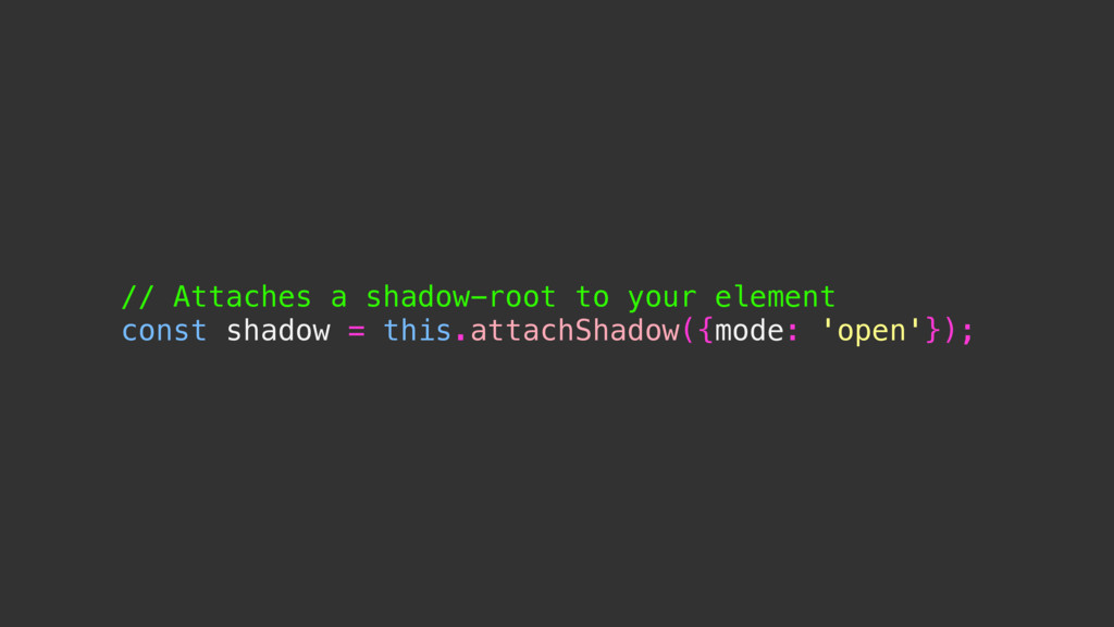 // Attaches a shadow-root to your element const...