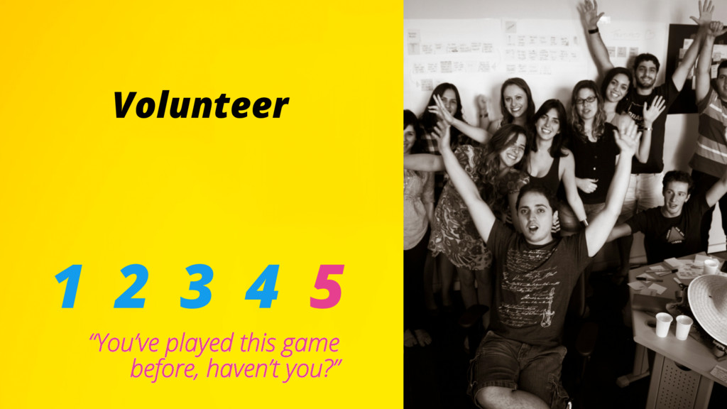 """Volunteer 1 2 3 4 5 """"You've played this game be..."""