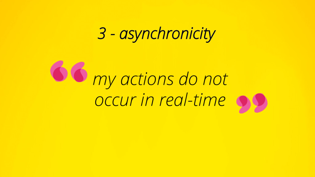 my actions do not occur in real-time 3 - asynch...