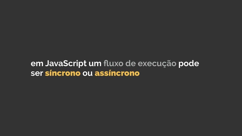em JavaScript um fluxo de execução pode ser sínc...