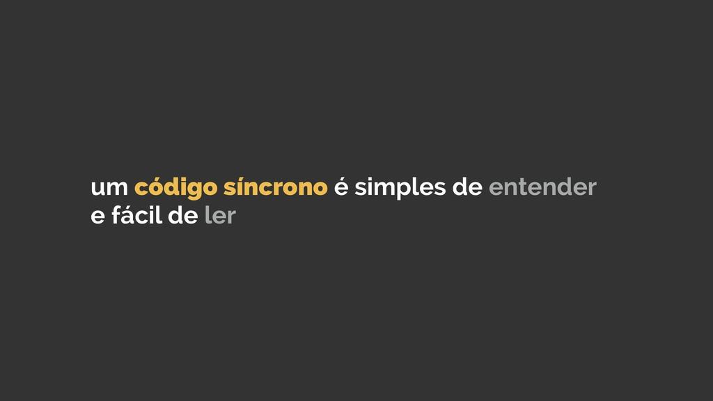 um código síncrono é simples de entender e fáci...