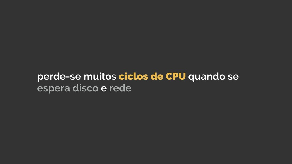 perde-se muitos ciclos de CPU quando se espera ...