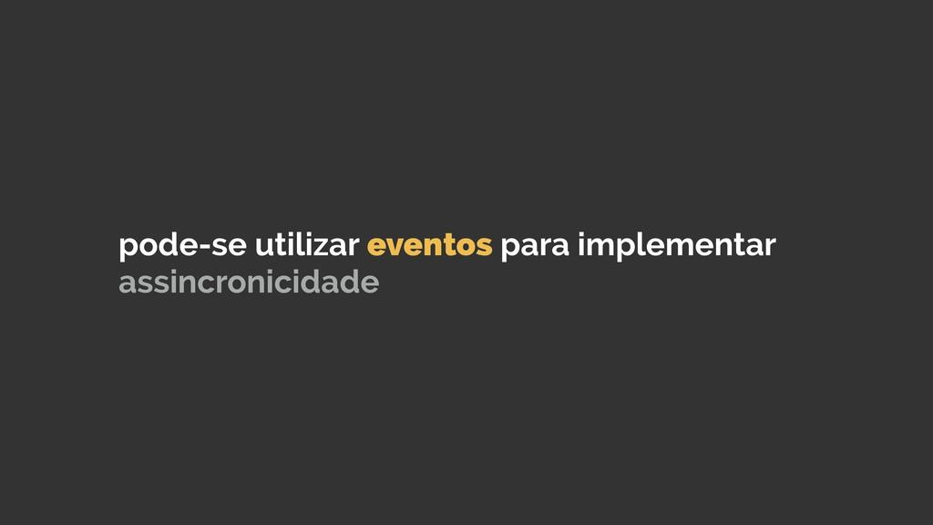 pode-se utilizar eventos para implementar assin...
