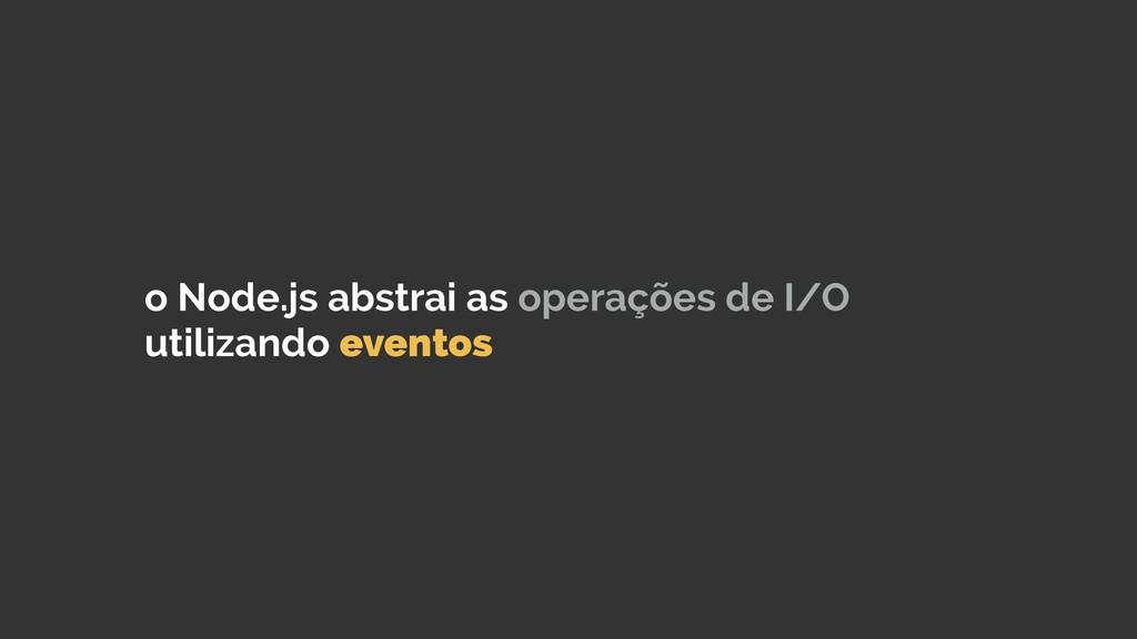 o Node.js abstrai as operações de I/O utilizand...