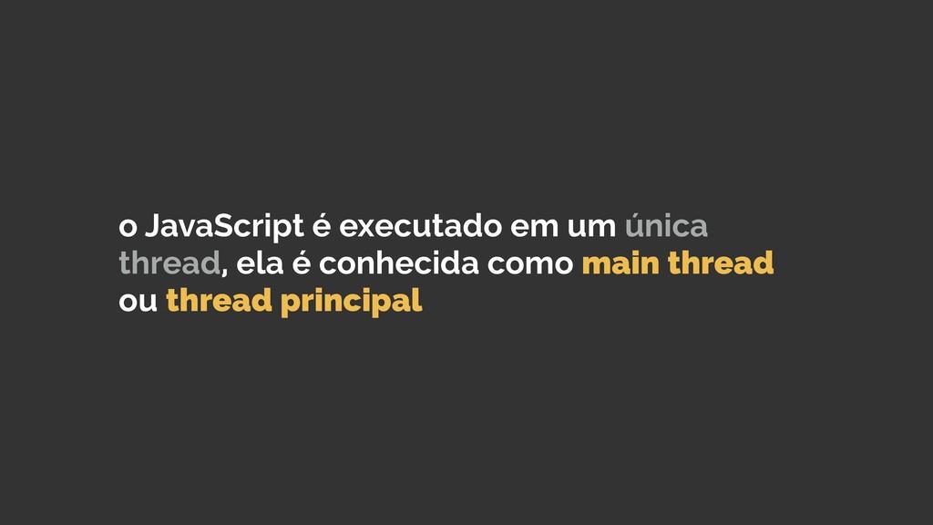 o JavaScript é executado em um única thread, el...