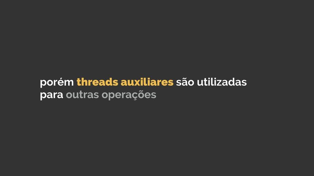 porém threads auxiliares são utilizadas para ou...