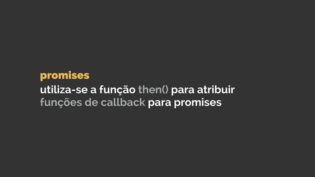 promises  utiliza-se a função then() para atr...