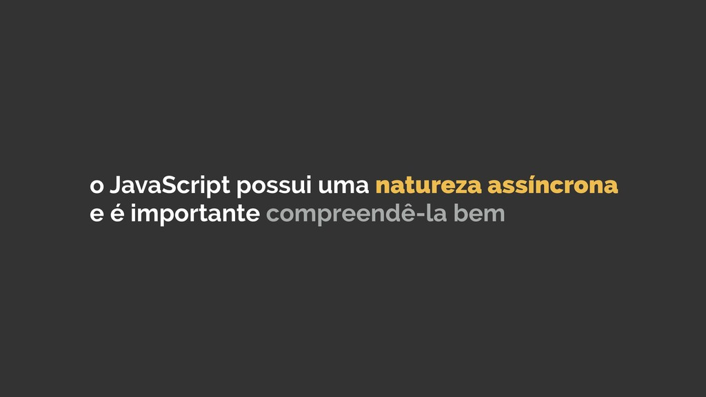 o JavaScript possui uma natureza assíncrona e é...
