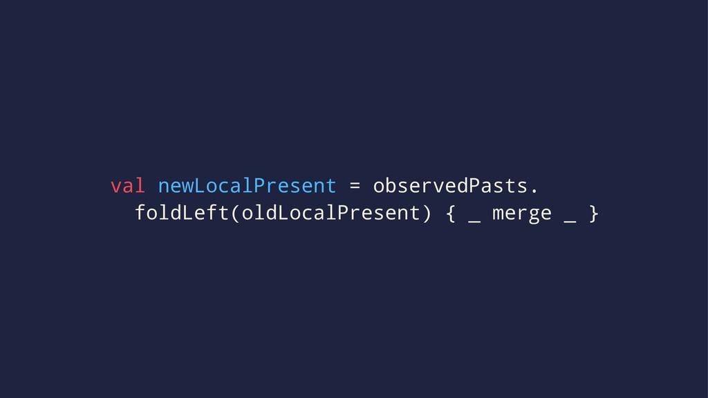 val newLocalPresent = observedPasts. foldLeft(o...