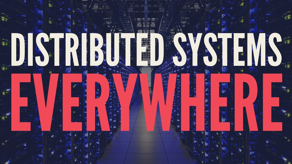 DISTRIBUTED SYSTEMS EVERYWHERE