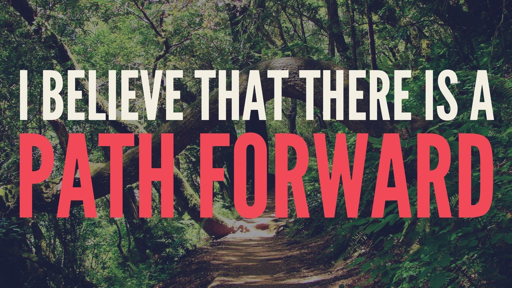 I BELIEVE THAT THERE IS A PATH FORWARD