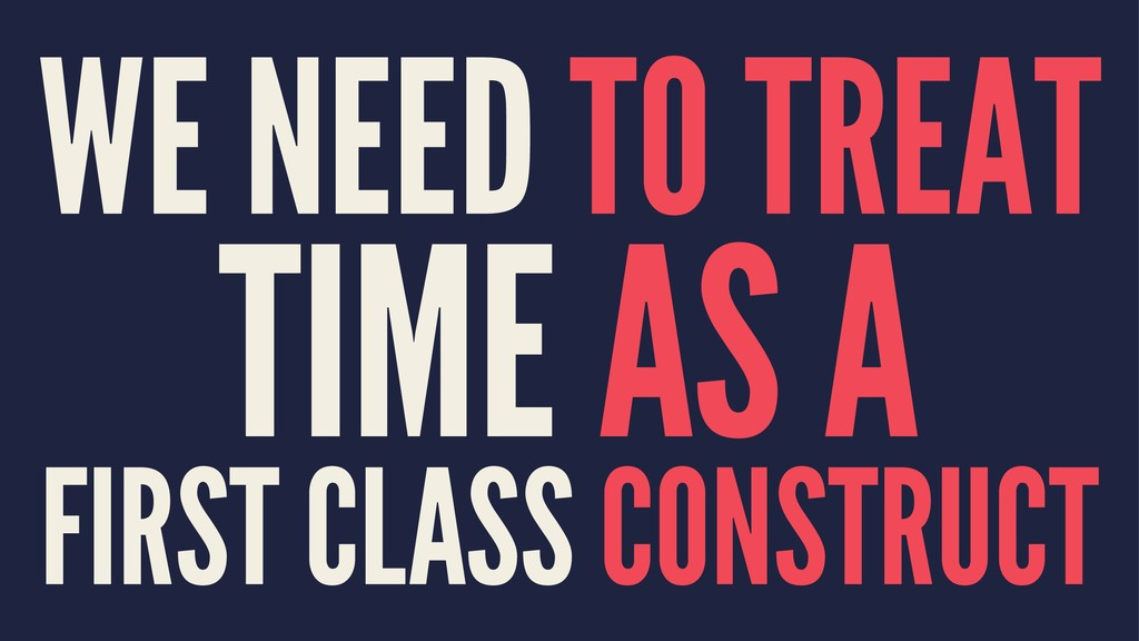 WE NEED TO TREAT TIME AS A FIRST CLASS CONSTRUCT