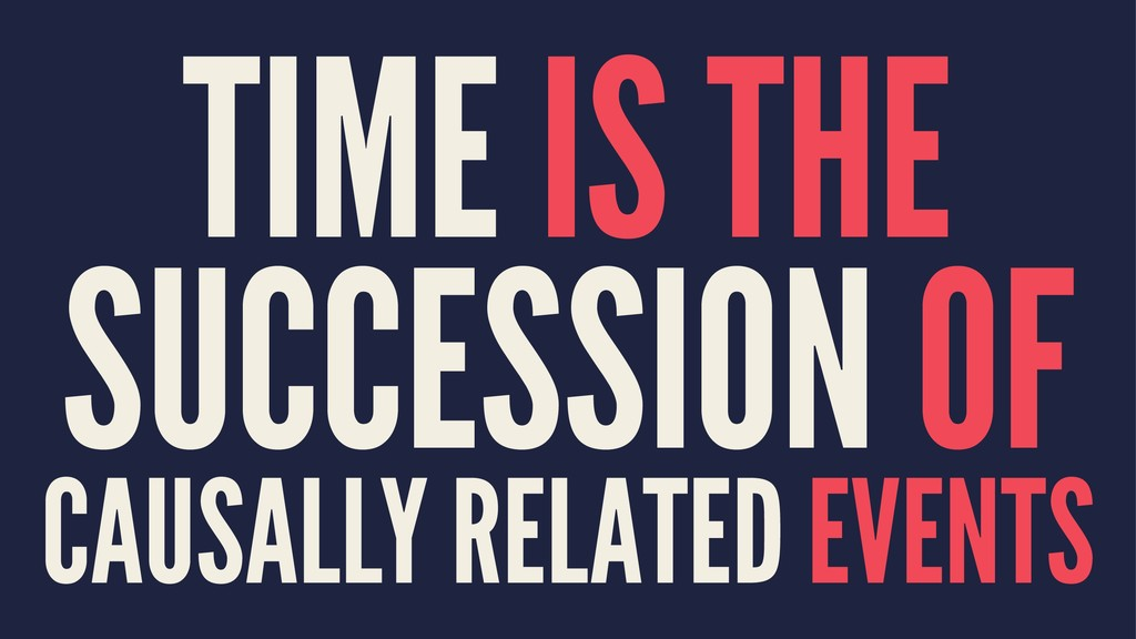 TIME IS THE SUCCESSION OF CAUSALLY RELATED EVEN...