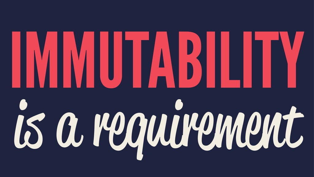 IMMUTABILITY is a requirement