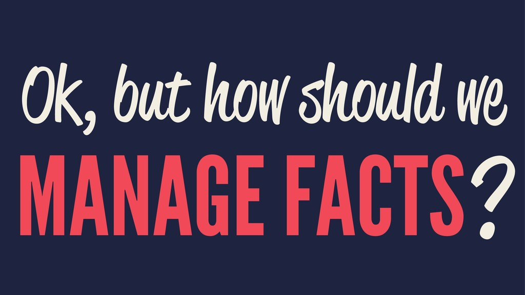Ok, but how should we MANAGE FACTS?